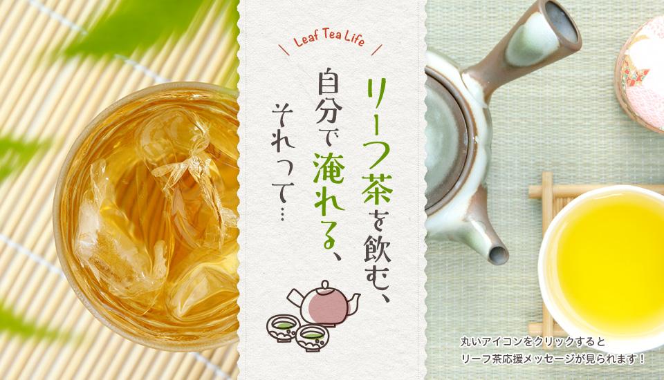 リーフ茶を飲む、自分で淹れる、それって・・・「Leaf Tea Life!」(まるいアイコンをクリックするとリーフ茶応援メッセージが見られます!)